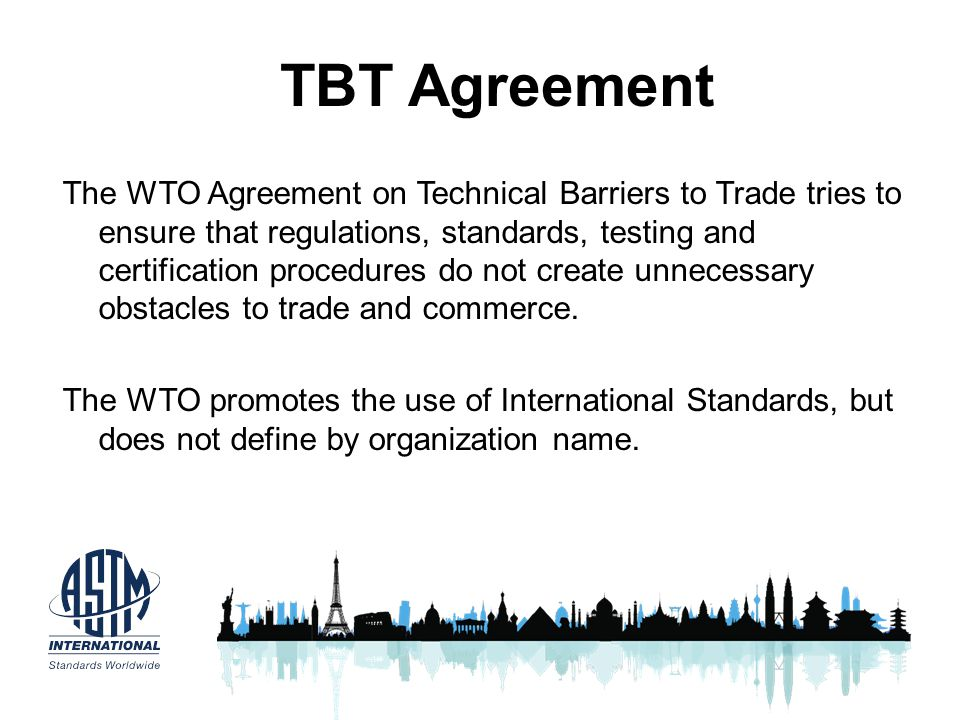 TBT Agreement The WTO Agreement on Technical Barriers to Trade tries to ensure that regulations, standards, testing and certification procedures do no