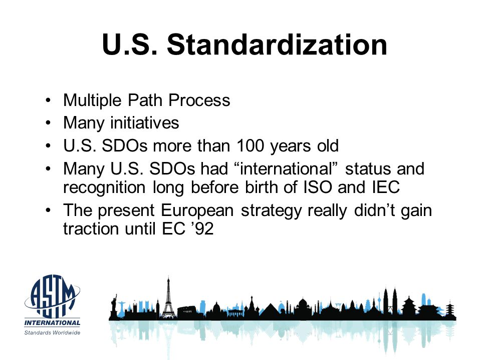 U.S. Standardization Multiple Path Process Many initiatives U.S. SDOs more than 100 years old Many U.S. SDOs had international status and recognition