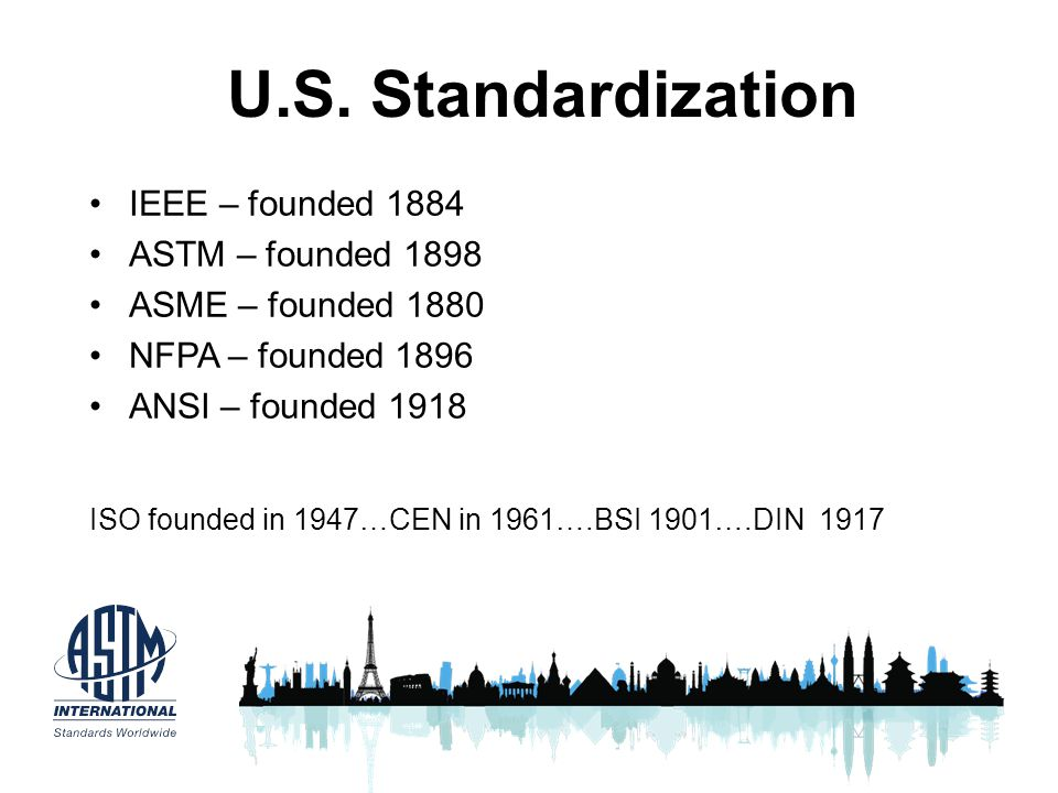 U.S. Standardization IEEE – founded 1884 ASTM – founded 1898 ASME – founded 1880 NFPA – founded 1896 ANSI – founded 1918 ISO founded in 1947…CEN in 19