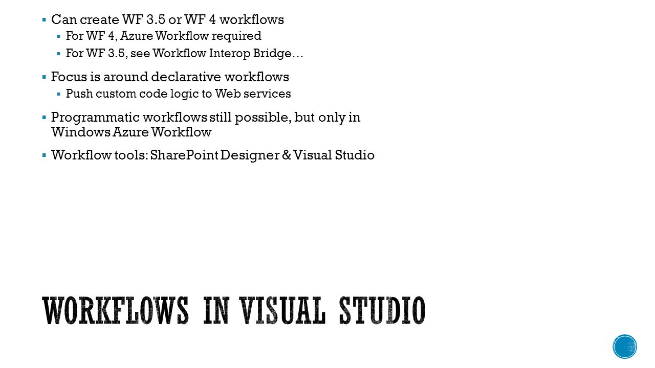 Can create WF 3.5 or WF 4 workflows For WF 4, Azure Workflow required For WF 3.5, see Workflow Interop Bridge… Focus is around declarative workflows Push custom code logic to Web services Programmatic workflows still possible, but only in Windows Azure Workflow Workflow tools: SharePoint Designer & Visual Studio