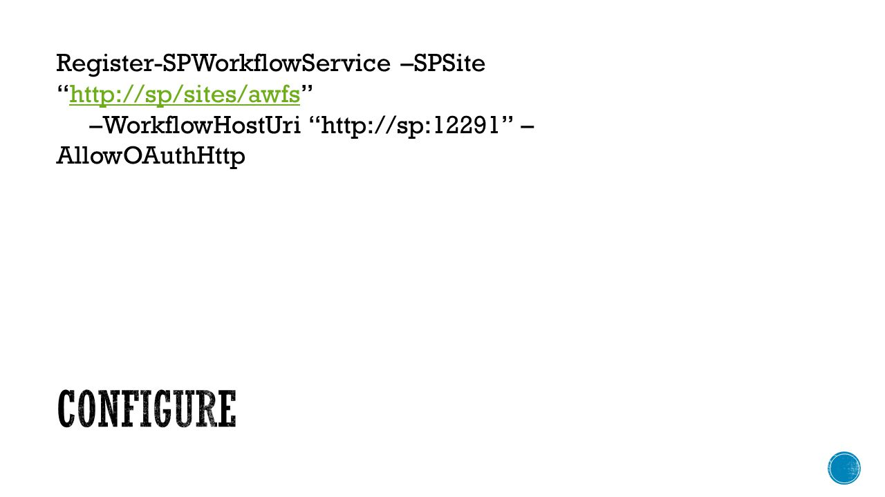 Register-SPWorkflowService –SPSitehttp://sp/sites/awfshttp://sp/sites/awfs –WorkflowHostUri http://sp:12291 – AllowOAuthHttp