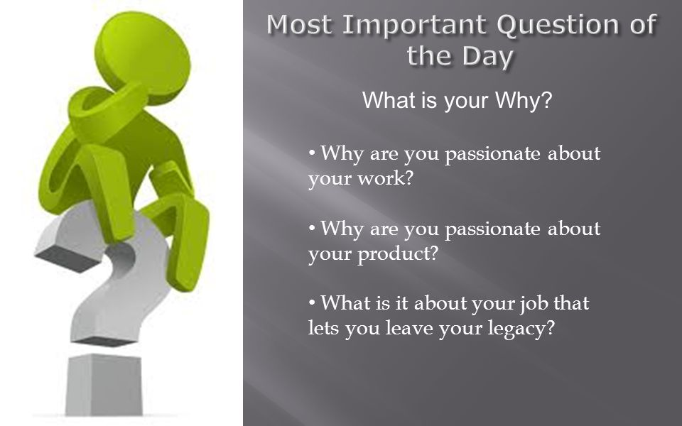 What is your Why. Why are you passionate about your work.