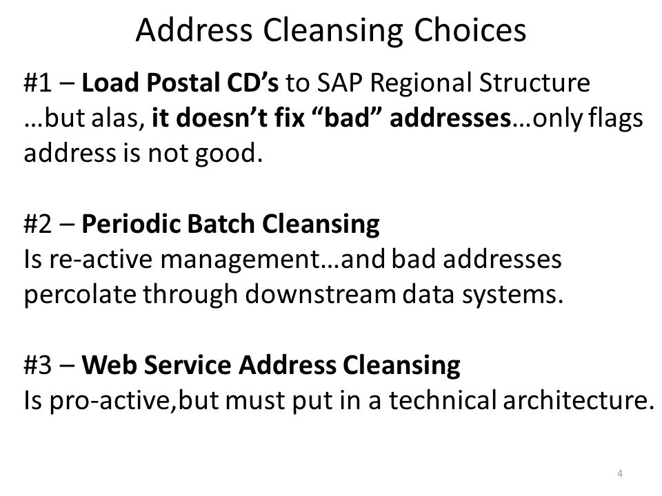 Address Cleansing Choices 4 #1 – Load Postal CDs to SAP Regional Structure …but alas, it doesnt fix bad addresses…only flags address is not good. #2 –