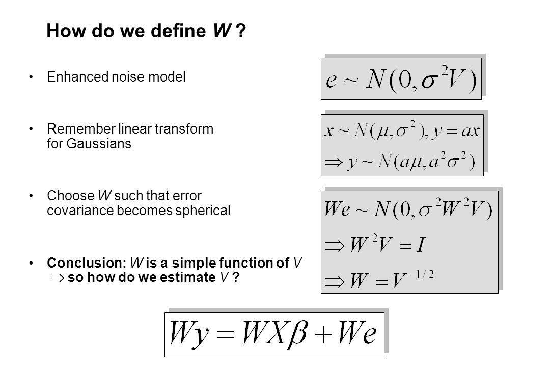 How do we define W ? Enhanced noise model Remember linear transform for Gaussians Choose W such that error covariance becomes spherical Conclusion: W