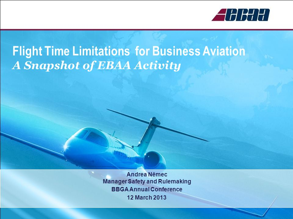 Flight Time Limitations for Business Aviation A Snapshot of EBAA Activity Andrea Němec Manager Safety and Rulemaking BBGA Annual Conference 12 March 2