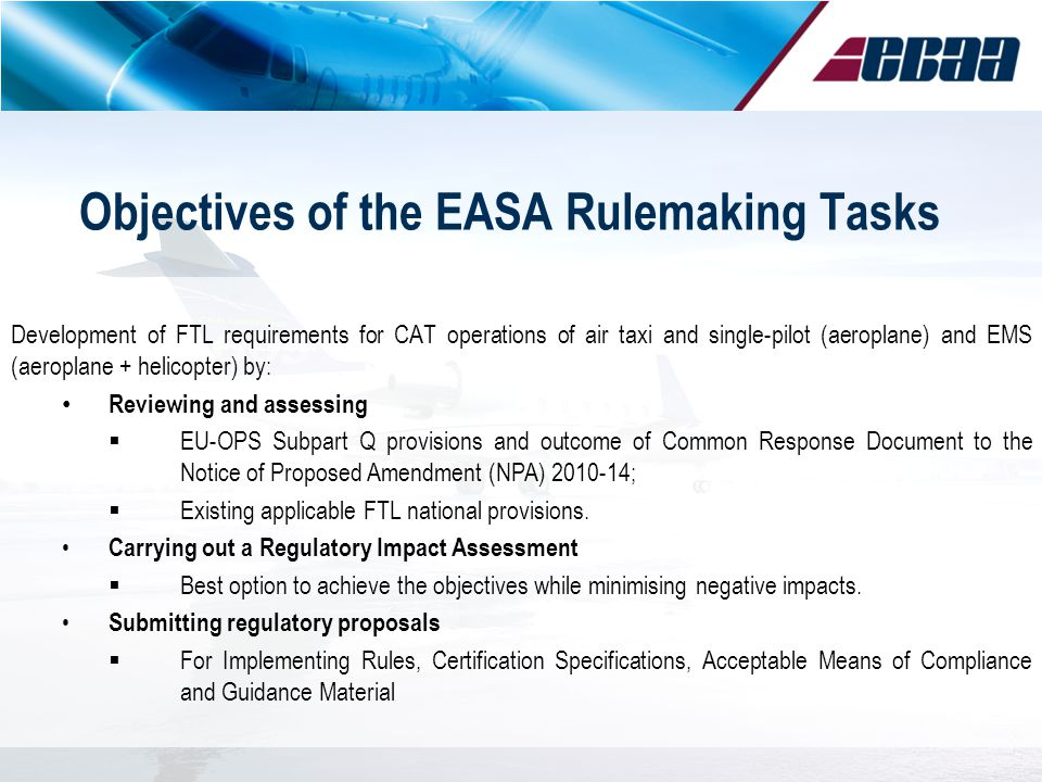 Objectives of the EASA Rulemaking Tasks Development of FTL requirements for CAT operations of air taxi and single-pilot (aeroplane) and EMS (aeroplane + helicopter) by: Reviewing and assessing EU-OPS Subpart Q provisions and outcome of Common Response Document to the Notice of Proposed Amendment (NPA) 2010-14; Existing applicable FTL national provisions.
