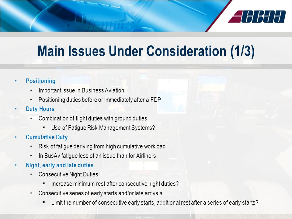 Main Issues Under Consideration (1/3) Positioning Important issue in Business Aviation Positioning duties before or immediately after a FDP Duty Hours Combination of flight duties with ground duties Use of Fatigue Risk Management Systems.