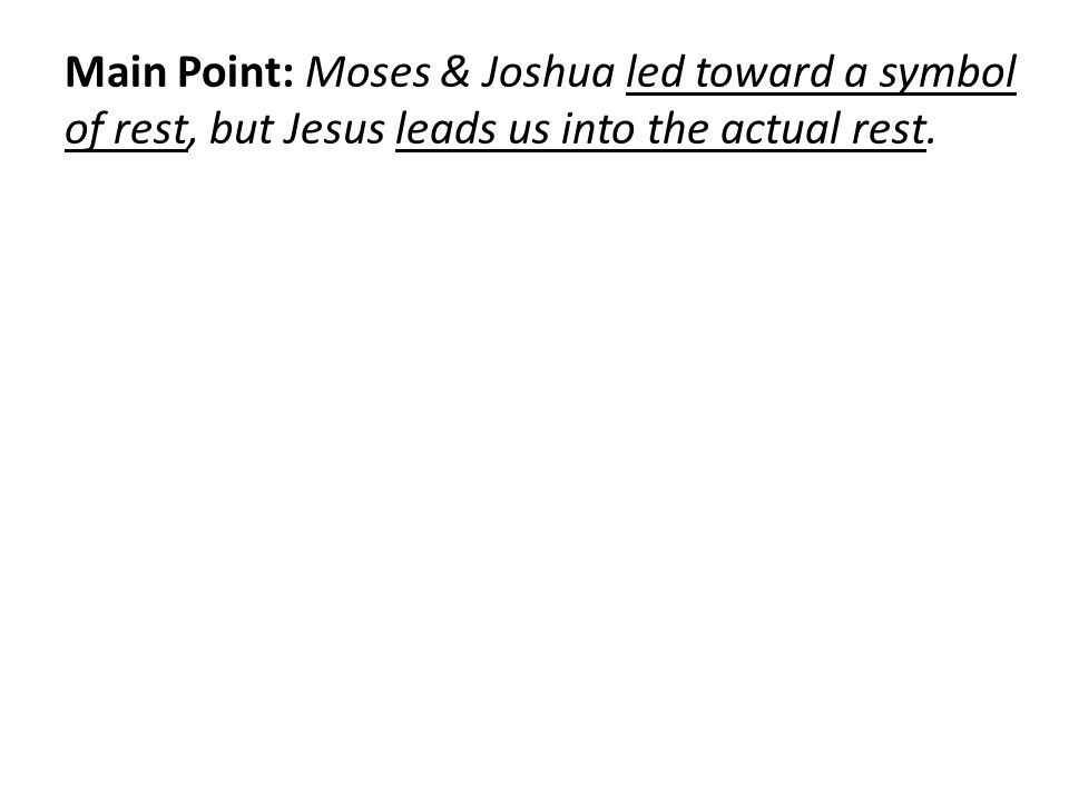 Main Point: Moses & Joshua led toward a symbol of rest, but Jesus leads us into the actual rest.