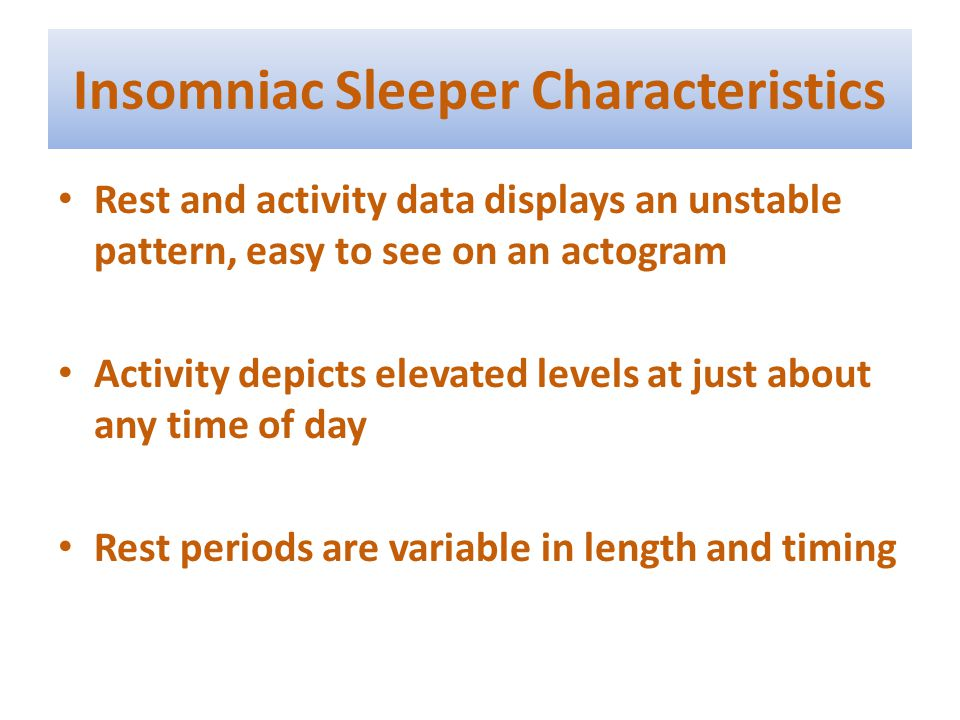 Insomniac Sleeper Characteristics Rest and activity data displays an unstable pattern, easy to see on an actogram Activity depicts elevated levels at just about any time of day Rest periods are variable in length and timing