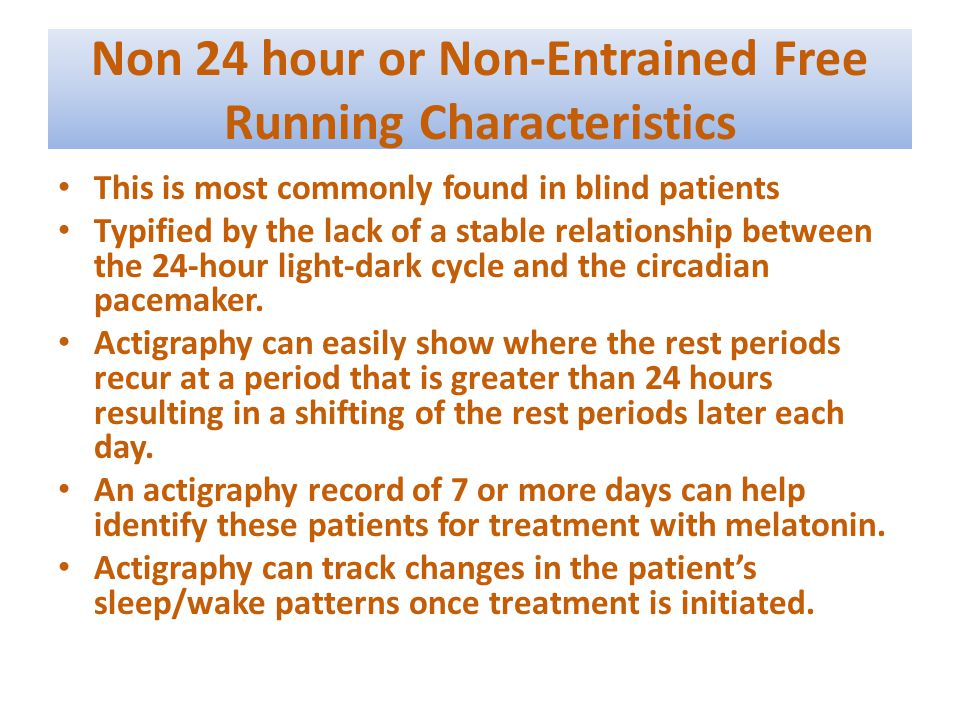 Non 24 hour or Non-Entrained Free Running Characteristics This is most commonly found in blind patients Typified by the lack of a stable relationship between the 24-hour light-dark cycle and the circadian pacemaker.