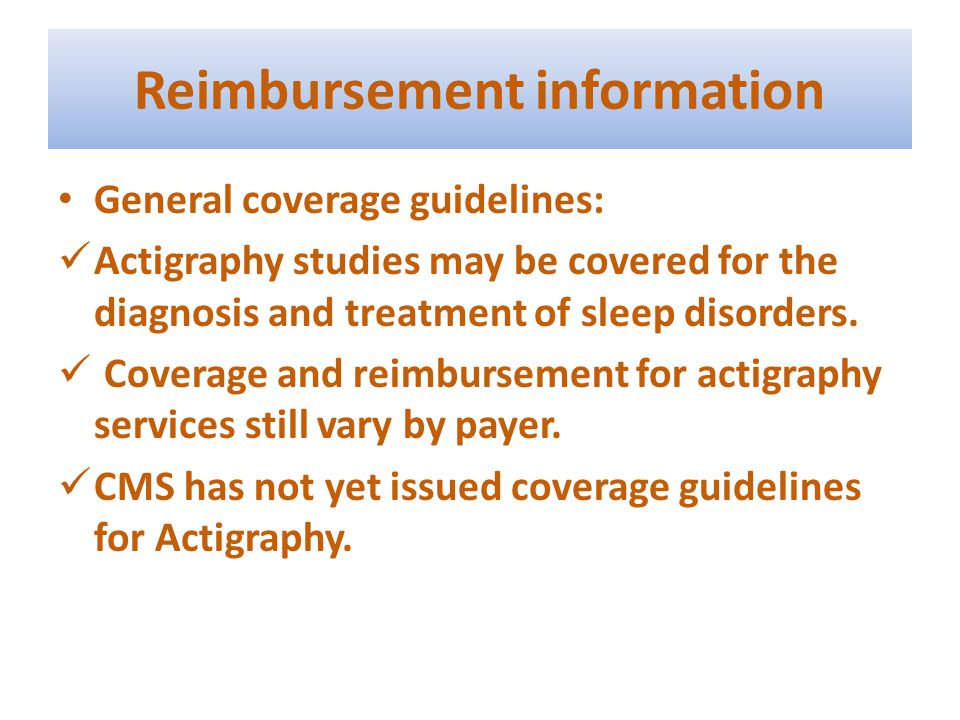 Reimbursement information General coverage guidelines: Actigraphy studies may be covered for the diagnosis and treatment of sleep disorders. Coverage