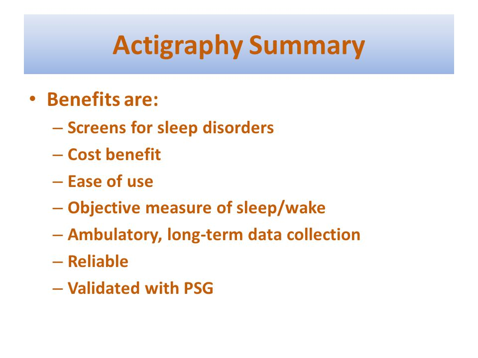 Actigraphy Summary Benefits are: – Screens for sleep disorders – Cost benefit – Ease of use – Objective measure of sleep/wake – Ambulatory, long-term