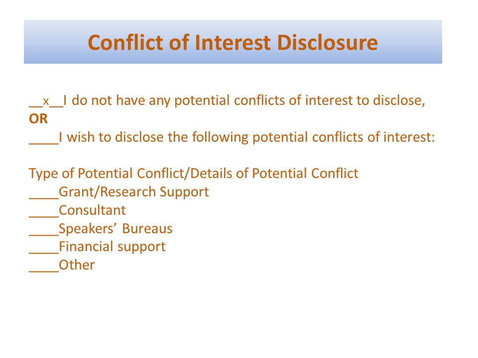 Conflict of Interest Disclosure __x__ I do not have any potential conflicts of interest to disclose, OR ____I wish to disclose the following potential conflicts of interest: Type of Potential Conflict/Details of Potential Conflict ____Grant/Research Support ____Consultant ____Speakers Bureaus ____Financial support ____Other
