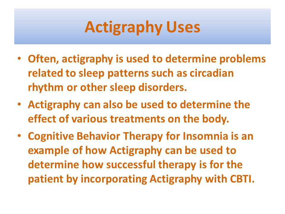 Actigraphy Uses Often, actigraphy is used to determine problems related to sleep patterns such as circadian rhythm or other sleep disorders.