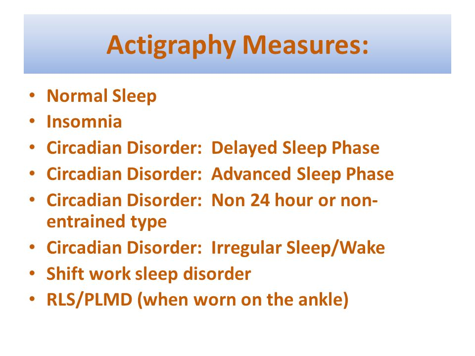 Actigraphy Measures: Normal Sleep Insomnia Circadian Disorder: Delayed Sleep Phase Circadian Disorder: Advanced Sleep Phase Circadian Disorder: Non 24