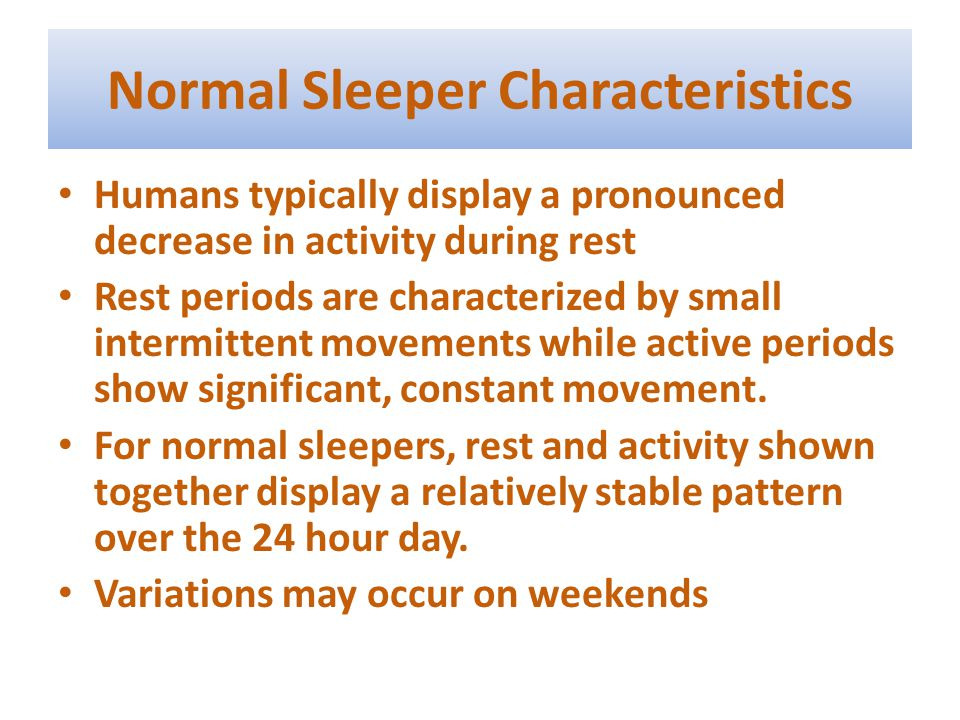 Normal Sleeper Characteristics Humans typically display a pronounced decrease in activity during rest Rest periods are characterized by small intermittent movements while active periods show significant, constant movement.