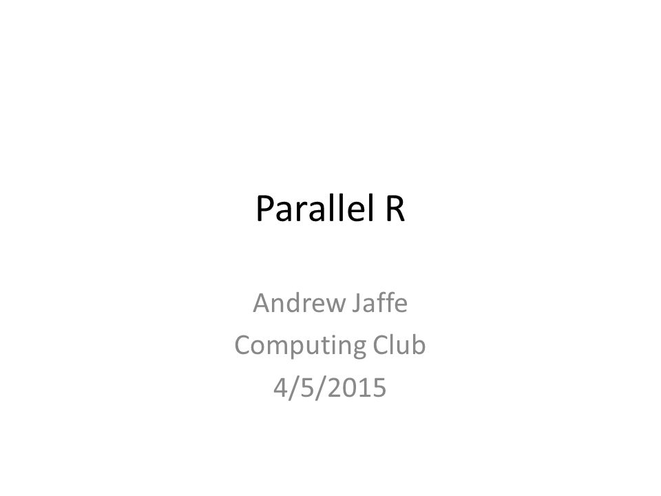 Parallel R Andrew Jaffe Computing Club 4/5/2015