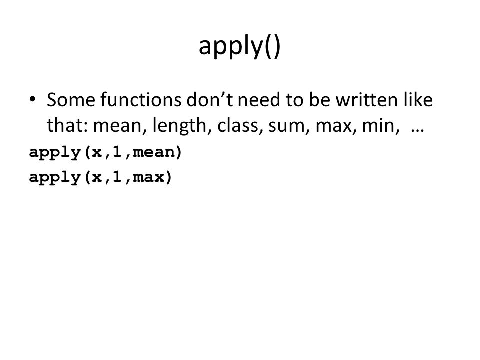 apply() Some functions dont need to be written like that: mean, length, class, sum, max, min, … apply(x,1,mean) apply(x,1,max)