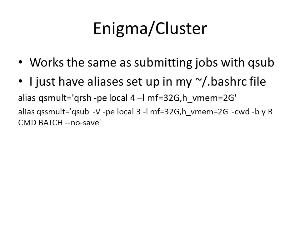 Enigma/Cluster Works the same as submitting jobs with qsub I just have aliases set up in my ~/.bashrc file alias qsmult= qrsh -pe local 4 –l mf=32G,h_vmem=2G alias qssmult= qsub -V -pe local 3 -l mf=32G,h_vmem=2G -cwd -b y R CMD BATCH --no-save