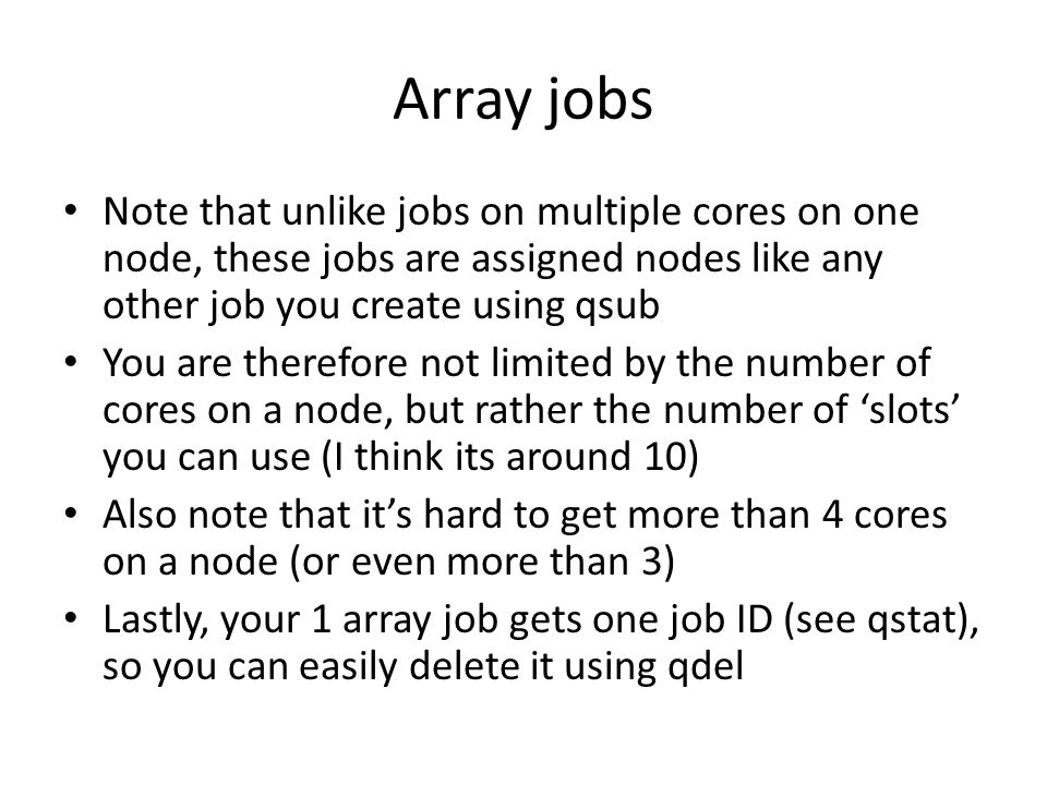 Array jobs Note that unlike jobs on multiple cores on one node, these jobs are assigned nodes like any other job you create using qsub You are therefore not limited by the number of cores on a node, but rather the number of slots you can use (I think its around 10) Also note that its hard to get more than 4 cores on a node (or even more than 3) Lastly, your 1 array job gets one job ID (see qstat), so you can easily delete it using qdel