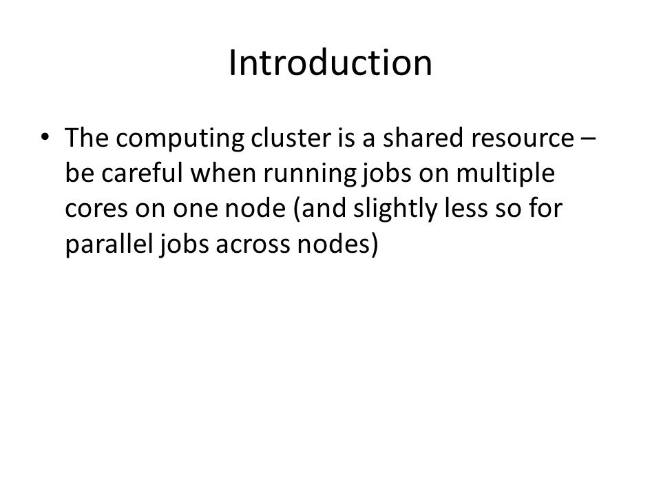 Introduction The computing cluster is a shared resource – be careful when running jobs on multiple cores on one node (and slightly less so for parallel jobs across nodes)