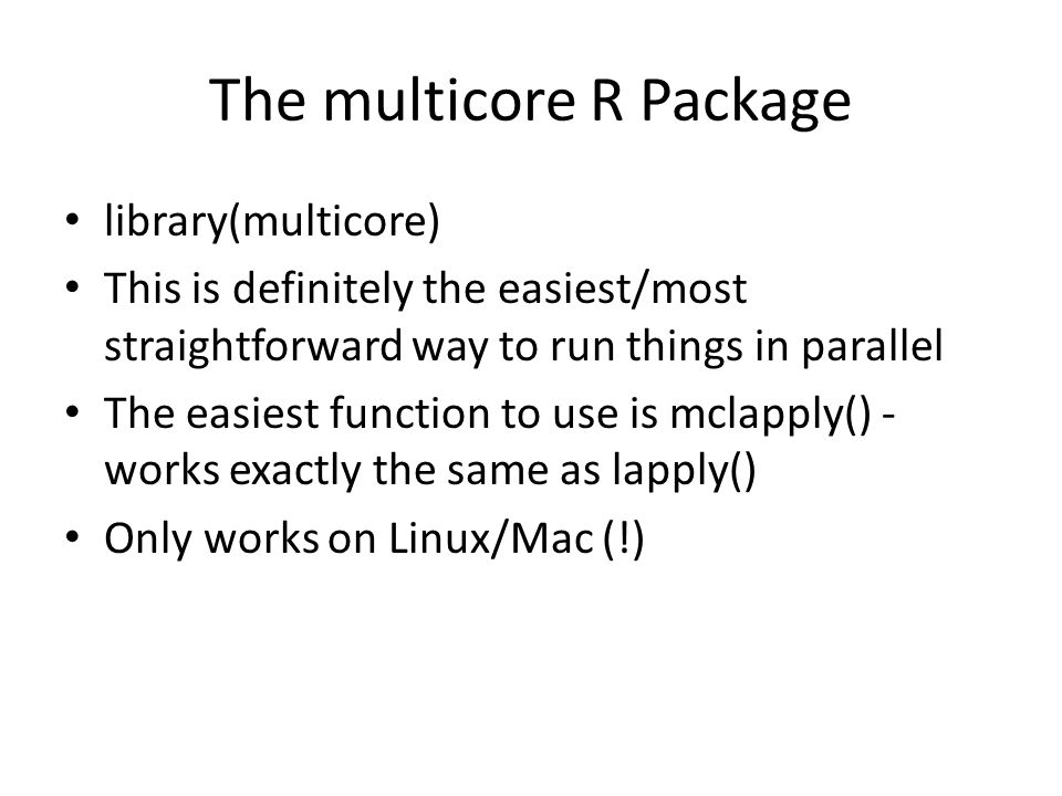 The multicore R Package library(multicore) This is definitely the easiest/most straightforward way to run things in parallel The easiest function to use is mclapply() - works exactly the same as lapply() Only works on Linux/Mac (!)