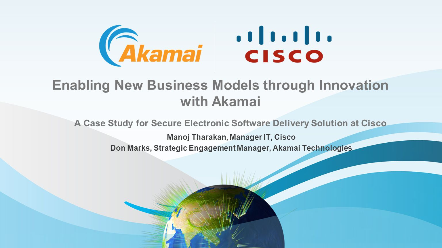 Enabling New Business Models through Innovation with Akamai A Case Study for Secure Electronic Software Delivery Solution at Cisco Manoj Tharakan, Manager IT, Cisco Don Marks, Strategic Engagement Manager, Akamai Technologies