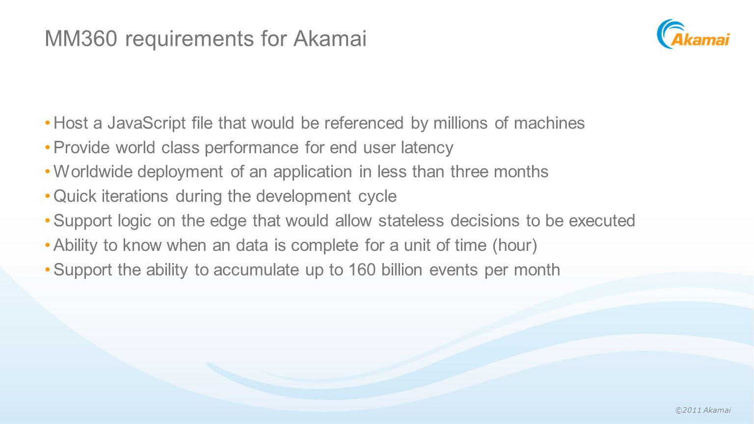 ©2011 Akamai MM360 requirements for Akamai Host a JavaScript file that would be referenced by millions of machines Provide world class performance for end user latency Worldwide deployment of an application in less than three months Quick iterations during the development cycle Support logic on the edge that would allow stateless decisions to be executed Ability to know when an data is complete for a unit of time (hour) Support the ability to accumulate up to 160 billion events per month