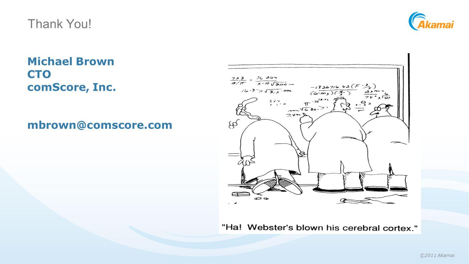 ©2011 Akamai Thank You! Michael Brown CTO comScore, Inc. mbrown@comscore.com
