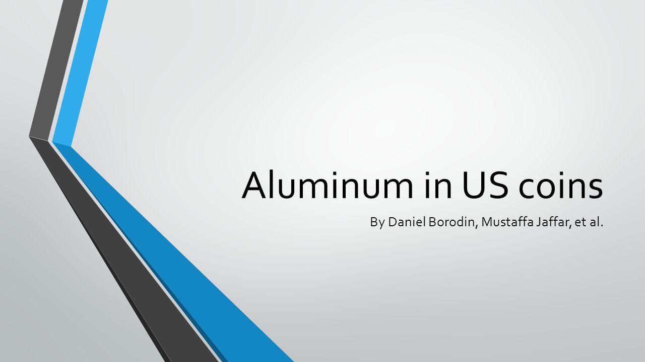 Aluminum in US coins By Daniel Borodin, Mustaffa Jaffar, et al.