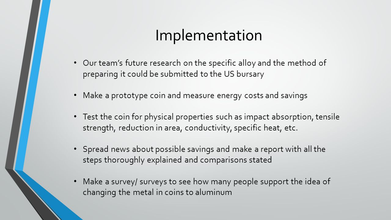 Implementation Our teams future research on the specific alloy and the method of preparing it could be submitted to the US bursary Make a prototype co