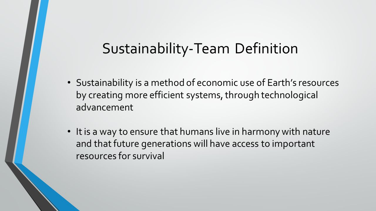Sustainability-Team Definition Sustainability is a method of economic use of Earths resources by creating more efficient systems, through technologica