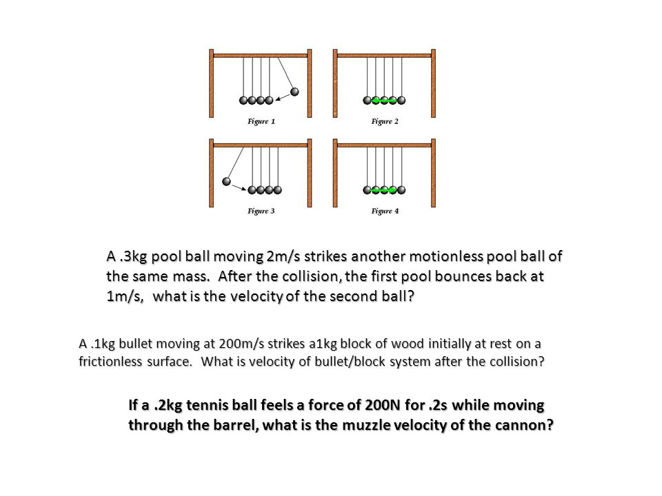 If a.2kg tennis ball feels a force of 200N for.2s while moving through the barrel, what is the muzzle velocity of the cannon? A.1kg bullet moving at 2