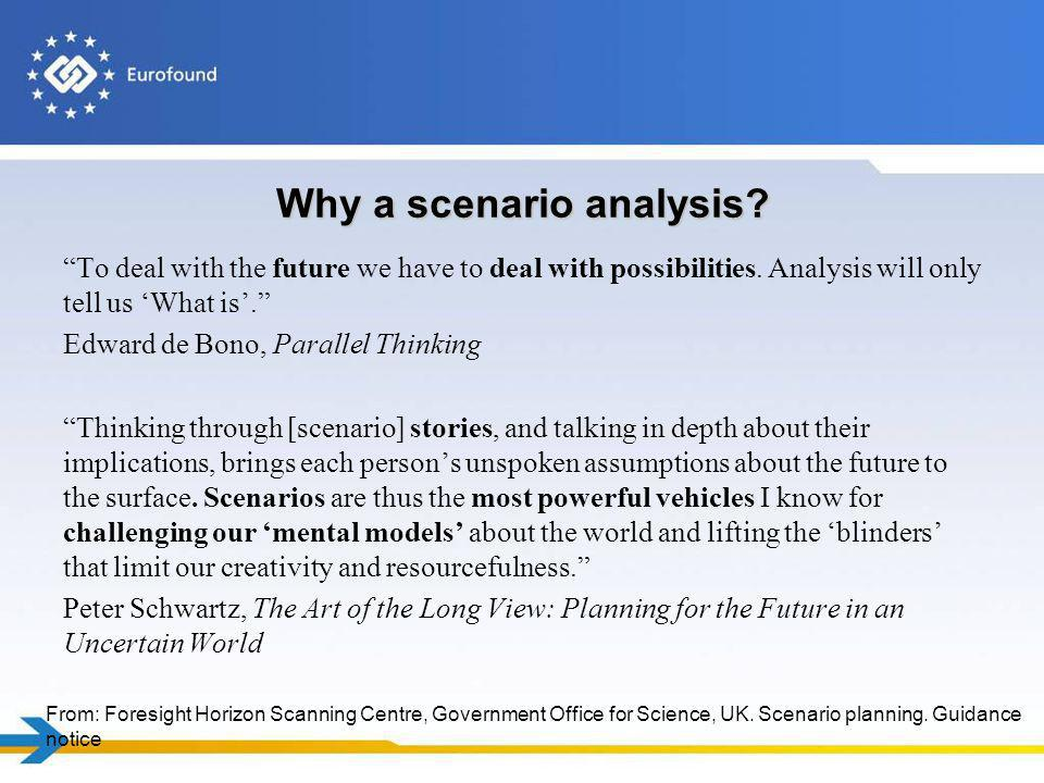 Why a scenario analysis? To deal with the future we have to deal with possibilities. Analysis will only tell us What is. Edward de Bono, Parallel Thin