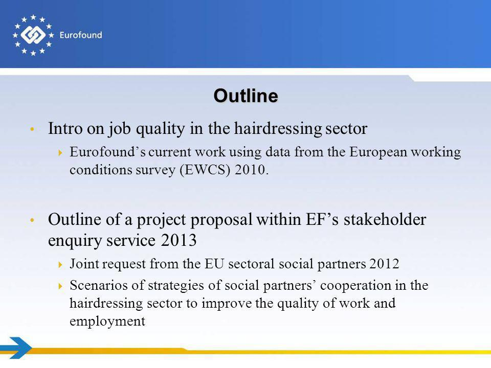 Outline Intro on job quality in the hairdressing sector Eurofounds current work using data from the European working conditions survey (EWCS) 2010. Ou
