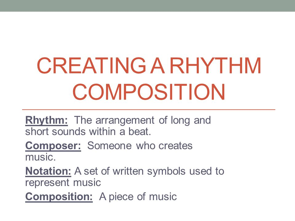 CREATING A RHYTHM COMPOSITION Rhythm: The arrangement of long and short sounds within a beat. Composer: Someone who creates music. Notation: A set of