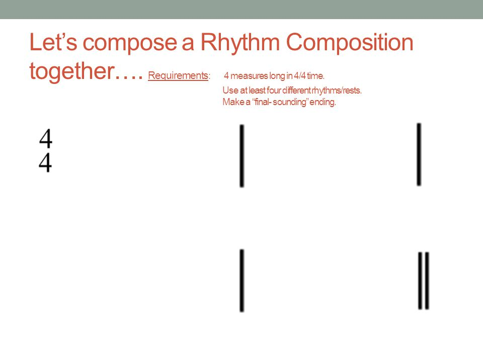 Lets compose a Rhythm Composition together…. Requirements : 4 measures long in 4/4 time. Use at least four different rhythms/rests. Make a final- soun