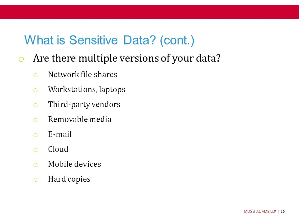 MOSS ADAMS LLP | 10 What is Sensitive Data. (cont.) o Are there multiple versions of your data.