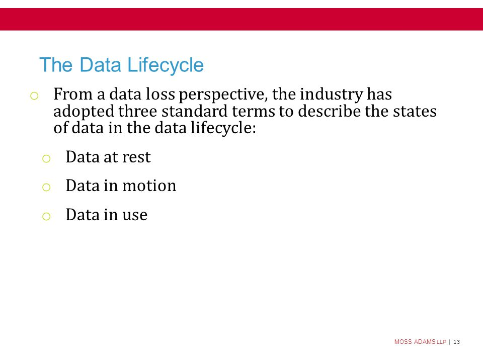 MOSS ADAMS LLP | 13 The Data Lifecycle o From a data loss perspective, the industry has adopted three standard terms to describe the states of data in the data lifecycle: o Data at rest o Data in motion o Data in use