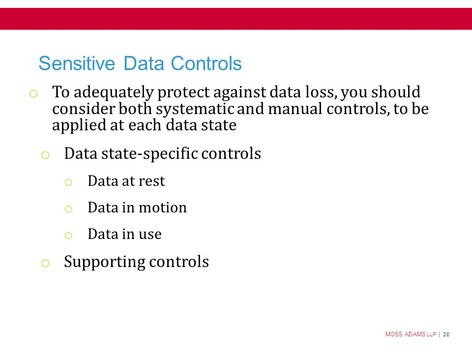 MOSS ADAMS LLP | 20 Sensitive Data Controls o To adequately protect against data loss, you should consider both systematic and manual controls, to be applied at each data state o Data state-specific controls o Data at rest o Data in motion o Data in use o Supporting controls