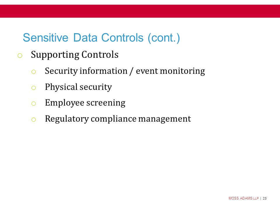 MOSS ADAMS LLP | 25 Sensitive Data Controls (cont.) o Supporting Controls o Security information / event monitoring o Physical security o Employee screening o Regulatory compliance management
