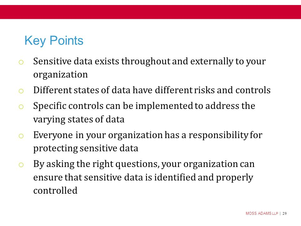 MOSS ADAMS LLP | 29 Key Points o Sensitive data exists throughout and externally to your organization o Different states of data have different risks and controls o Specific controls can be implemented to address the varying states of data o Everyone in your organization has a responsibility for protecting sensitive data o By asking the right questions, your organization can ensure that sensitive data is identified and properly controlled