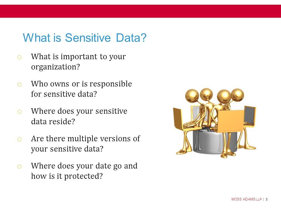 MOSS ADAMS LLP | 6 What is Sensitive Data.(cont.) o What is important to your organization.