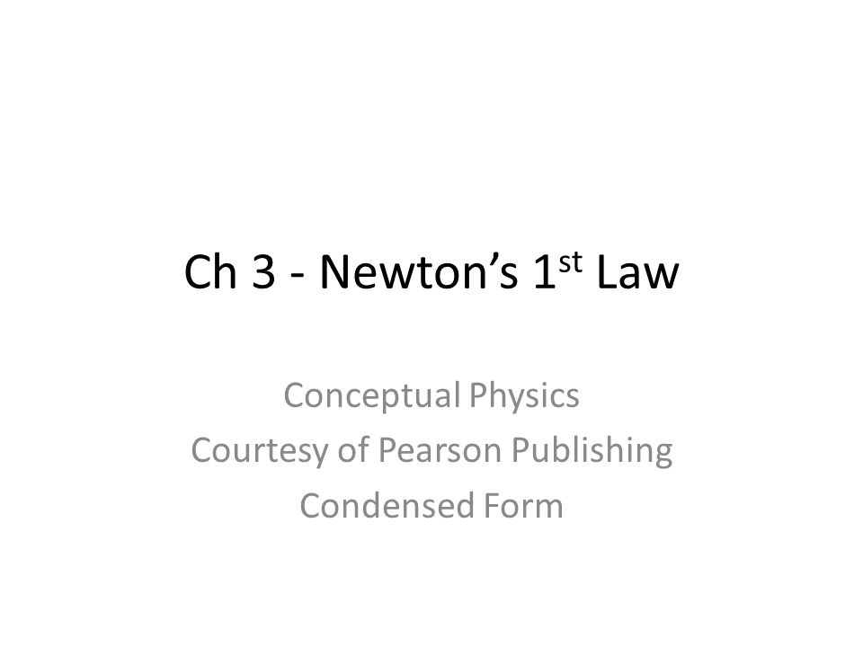 Ch 3 - Newtons 1 st Law Conceptual Physics Courtesy of Pearson Publishing Condensed Form