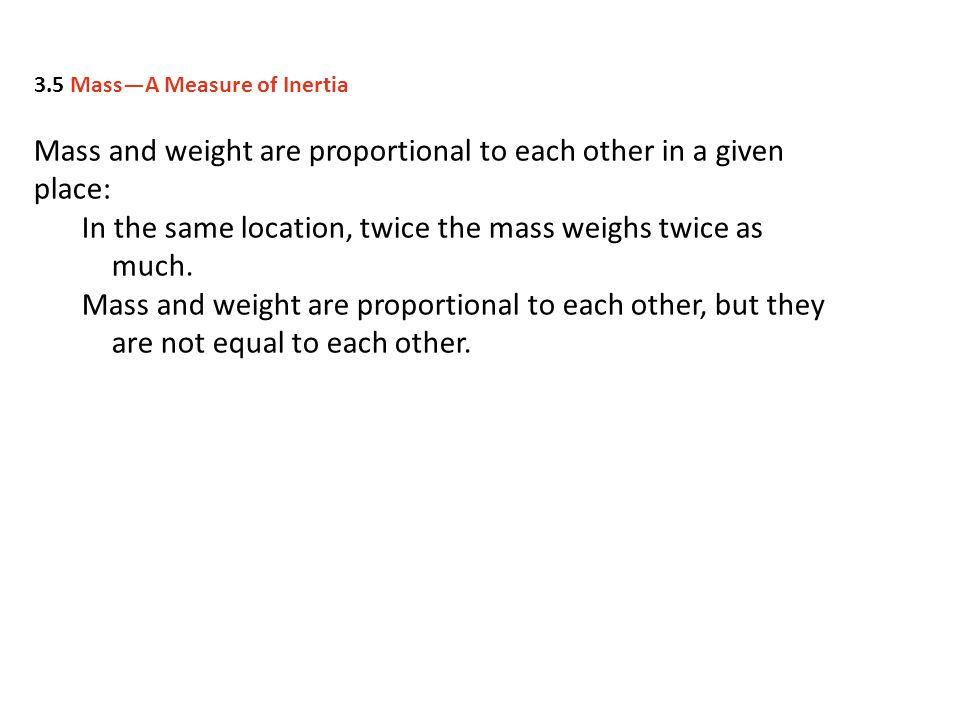 Mass and weight are proportional to each other in a given place: In the same location, twice the mass weighs twice as much. Mass and weight are propor