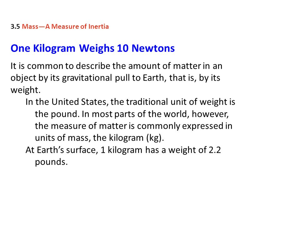 One Kilogram Weighs 10 Newtons It is common to describe the amount of matter in an object by its gravitational pull to Earth, that is, by its weight.