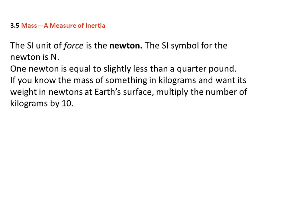 The SI unit of force is the newton.The SI symbol for the newton is N.