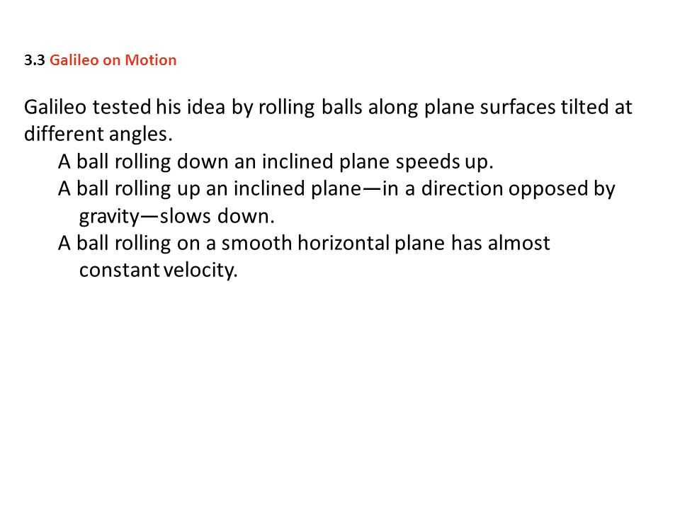 Galileo tested his idea by rolling balls along plane surfaces tilted at different angles. A ball rolling down an inclined plane speeds up. A ball roll