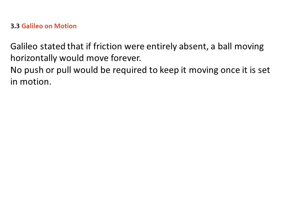 Galileo stated that if friction were entirely absent, a ball moving horizontally would move forever.