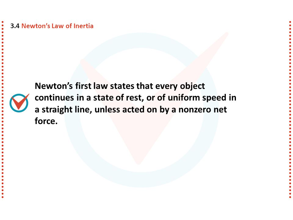Newtons first law states that every object continues in a state of rest, or of uniform speed in a straight line, unless acted on by a nonzero net force.